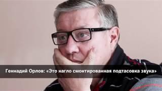 Геннадий Орлов «Это нагло смонтированная подтасовка звука»