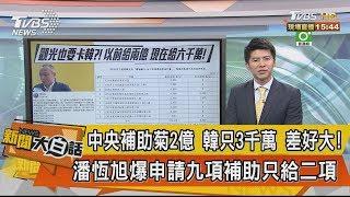 【新聞大白話】潘恆旭爆申請九項補助只給二項 中央補助菊2億 韓只3千萬 差好大!