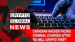 CANADIAN HACKER FACING CRIMINAL CHARGES AFTER $50 MILL CRYPTO THEFT