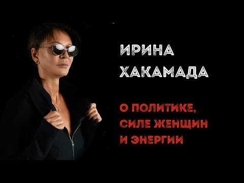 Ирина ХАКАМАДА   Интервью о политике, силе женщин и энергии