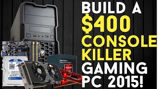 Build A $400 Console Killer Budget Gaming Pc 2015!