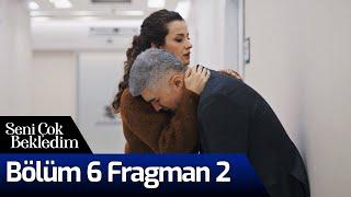 Seni Çok Bekledim 6. Bölüm 2. Fragman