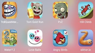 Troll Quest Internet,Tom Gold Run,PVZ,Hill Climb,Water 2,Love Balls,Angry Birds,Slither.io