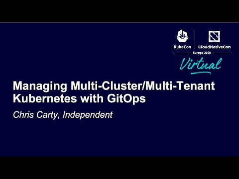 Managing Multi-Cluster/Multi-Tenant Kubernetes with GitOps - Chris Carty, Independent