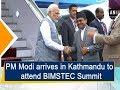 PM Modi arrives in Kathmandu to attend BIMSTEC Summit - #ANI News