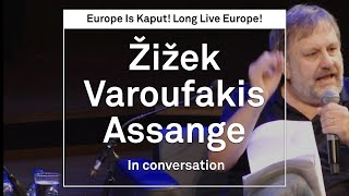 Europe is Kaput. Long live Europe! - Slavoj Žižek, Yanis Varoufakis and Julian Assange - full event