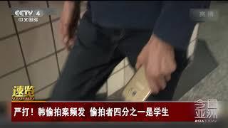 [今日亚洲]速览 严打!韩偷拍案频发 偷拍者四分之一是学生| CCTV中文国际