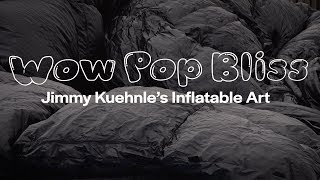 Wow Pop Bliss: Jimmy Kuehnle's Inflatable Art