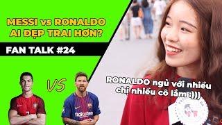FAN TALK - PHỎNG VẤN TROLL #24: Ronaldo và Messi ai đẹp trai hơn?