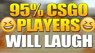 95,73% OF CSGO PLAYERS WILL LAUGH 2017