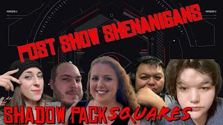 Shadow Pack Squares Post Show Shenanigans