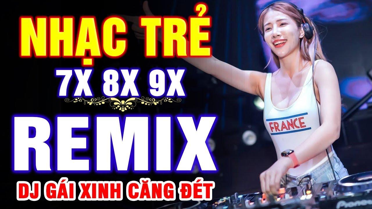 LK NHẠC TRẺ REMIX 7X 8X 9X NỔI TIẾNG MỘT THỜI - NHẠC TRẺ DJ XINH CỰC BỐC - NHẠC HOA LỜI VIỆT BẤT HỦ