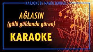 Ağlasın (Gülü güldanda görən) karaoke