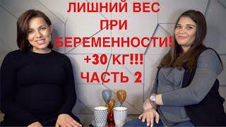 ЛИШНИЙ ВЕС ПРИ БЕРЕМЕННОСТИ | +30 КГ | ЧАСТЬ 2