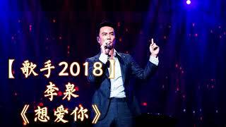 HD高清音质 【歌手2018】 李泉   -《想爱你》 无杂音清晰版本