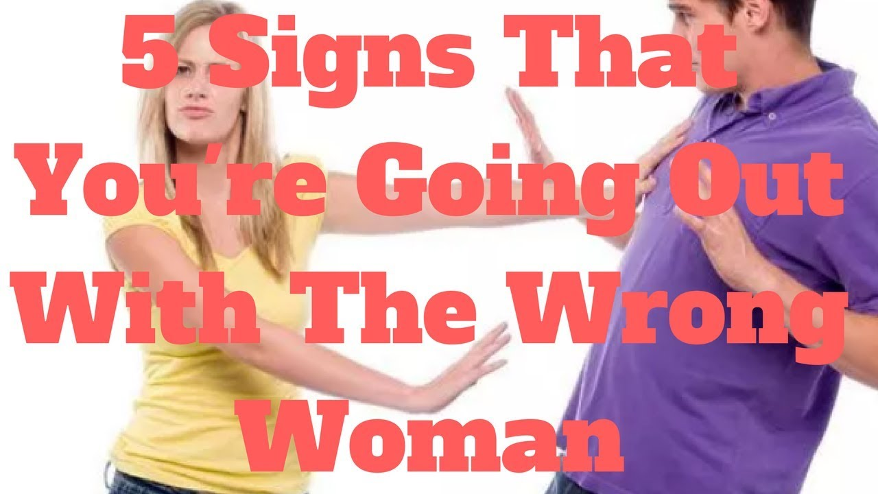5 signs youre dating the wrong woman 10 signs you're in the wrong marriage you are a beautiful woman he was very attentive during the dating process.