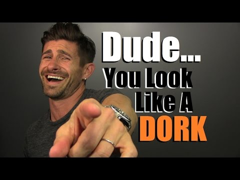 Dude... You Look Like A DORK!  5 Tips To Always Look Awesome & Stylish
