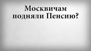 Москвичам подняли Пенсию