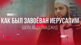 Как был завоёван Иерусалим | Шейх Абдулмаджид