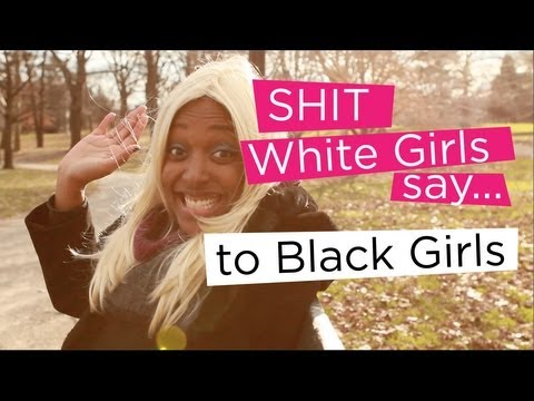 Shit White Girls Say...to Black Girls
