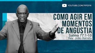 Como Agir em Momentos de Angústia - Salmo 77:1-10 | Rev. João Batista