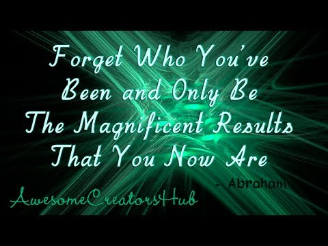 Abraham Hicks snippet:  Forget Who You've Been and Only Be the Magnificent Results You Are Now