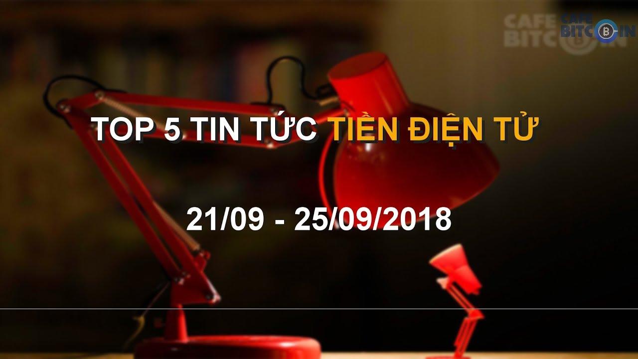 Top 5 Tin Tức Tiền Điện Tử 21/09 - 25/09/2018 || Cafebitcoin