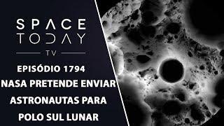 NASA PRETENDE ENVIAR ASTRONAUTAS PARA POLO SUL LUNAR | SPACE TODAY TV EP.1794