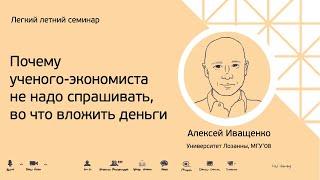 Алексей Иващенко Почему учёного экономиста не надо спрашивать во что вложить деньги