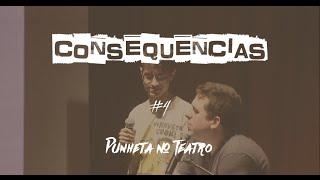 Consequencias #04 - PUNHETA NO TEATRO
