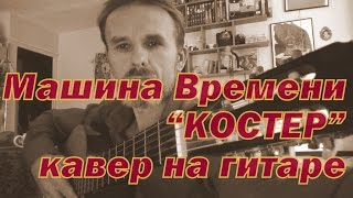 КОСТЕР, все отболит, Машина Времени, аккорды гитара, кавер