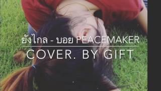 ยังไกล - บอย Peacemaker [COVER. BY GIFT]