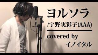 【男が歌う】ヨルソラ/宇野実彩子(AAA) by イノイタル(ITARU INO)歌詞付きフル