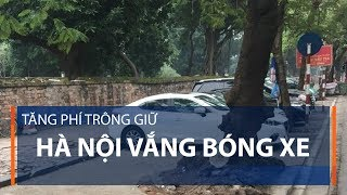 Tăng phí trông giữ: Hà Nội vắng bóng xe | VTC1