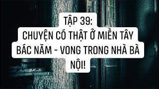 TẬP 39: Chuyện có thật ở Miền Tây - Bác Năm và Vong trong ngôi nhà của nội    NGUYỄN NGUYỄN