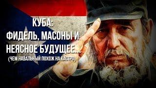 Куба  Фидель, масоны и неясное будущее   (Чем Навальный похож на Кастро)