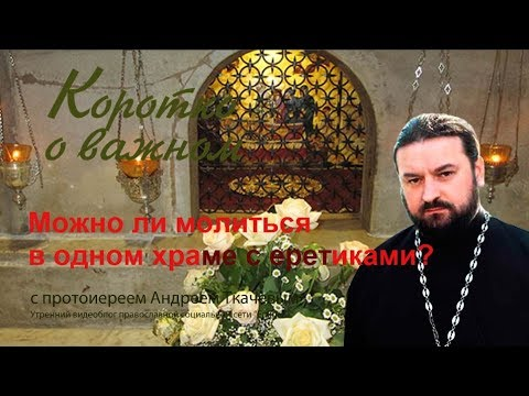Можно ли молиться в одном храме с еретиками? Протоиерей Андрей Ткачев (2017)