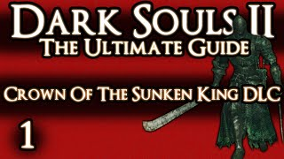 DARK SOULS 2 : THE ULTIMATE GUIDE - PART 1 OF 2 - CROWN OF THE SUNKEN KING DLC GUIDE
