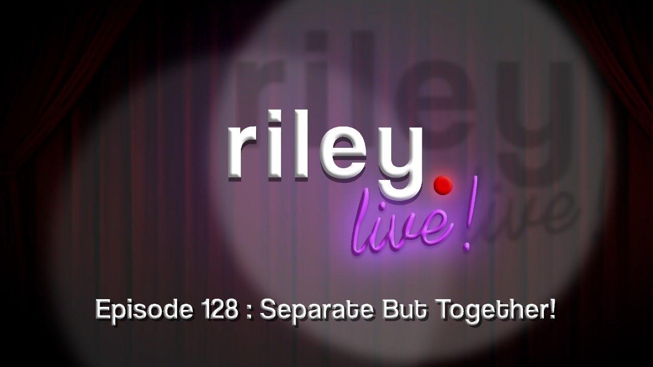 rileyLive! Episode 128: Separate but Together