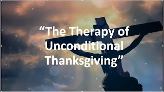 """""""The Therapy of unconditional Thanksgiving""""1 Thessalonians 5:18 (KJV) Rev. Dr. Jim Holley"""