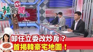 【辣新聞152】卸任立委改炒房?首揭韓豪宅地圖! 2019.11.12
