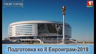 Минск готовится принять II Евроигры-2019.ТВОЙ ГОРОД