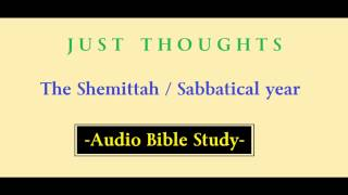 Just Thoughts  The Shemittah /  Sabbatical Year  Audio Bible Study 2015