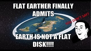 FLAT EARTHER FINALLY ADMITS EARTH IS NOT A FLAT DISK!!!