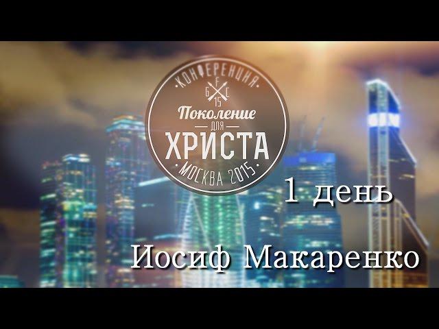 Конференция ПОКОЛЕНИЕ ДЛЯ ХРИСТА 2015-(1 день) Иосиф Макаренко