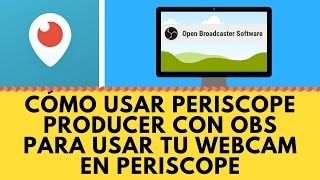 Cómo usar periscope producer con OBS para usar tu Webcam en Periscope
