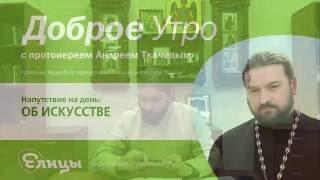 ИСКУССТВО, деньги и власть. Протоиереей Андрей Ткачев. О похоти, искушениях и о добрых навыках