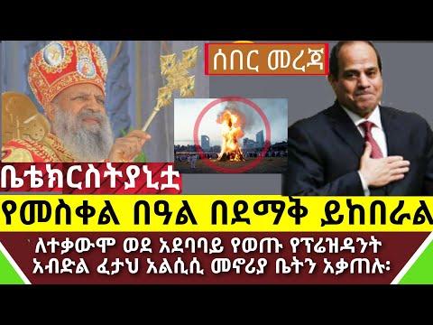 Ethiopia: ሰበር ዜና – የመስቀል ደመራ በአል በደማቅ እንደሚከበር የኦርቶዶክስ ተዋህዶ ቤ/ክርስትያን አስታወቀች || የአልሲሲ ቤት በተቃዋሚዎች ተቃጠለ