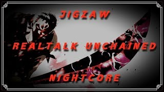 Jigzaw - REALTALK UNCHAINED - x[Nightcore]x