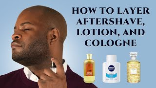 Aftershave, Lotion, and Cologne: How to Layer - Men's Fragrance & Grooming Tips